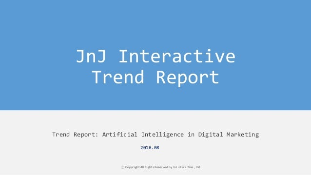 JnJ Interactive Trend Report Trend Report: Artificial Intelligence in Digital Marketing ⓒ Copyright All Rights Reserved by...