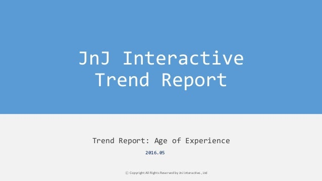 JnJ Interactive Trend Report Trend Report: Age of Experience ⓒ Copyright All Rights Reserved by JnJ interactive., Ltd 2016...