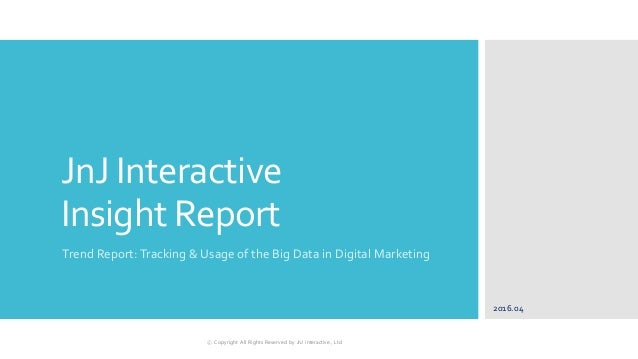 JnJ Interactive Insight Report Trend Report: Tracking & Usage of the Big Data in Digital Marketing 2016.04 ⓒ Copyright All...