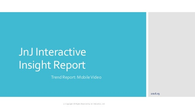 JnJ Interactive Insight Report Trend Report: MobileVideo 2016.03 ⓒ Copyright All Rights Reserved by JnJ interactive., Ltd
