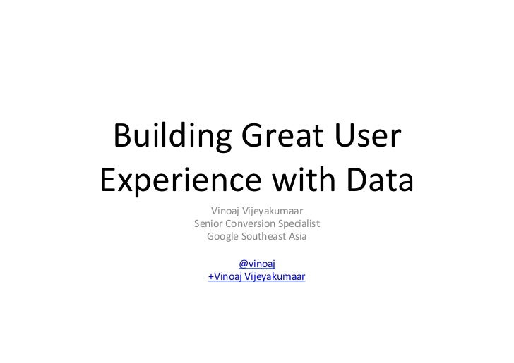 Building	  Great	  User	  Experience	  with	  Data	              Vinoaj	  Vijeyakumaar	          Senior	  Conversion	  Spe...