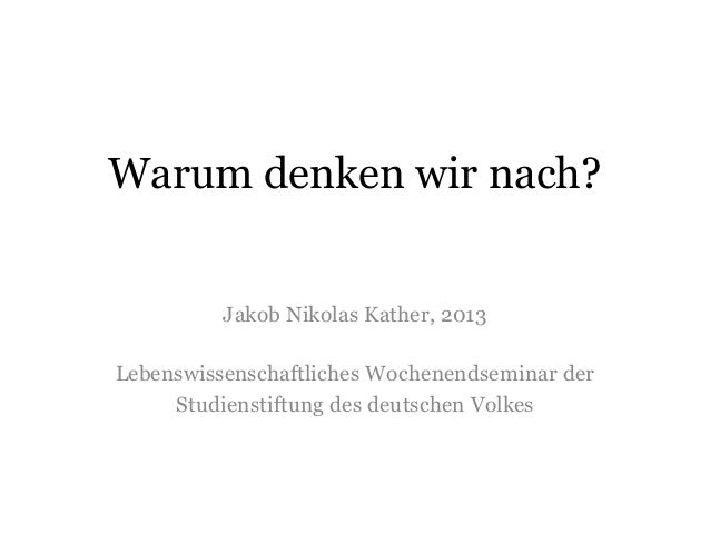 Warum denken wir nach? Jakob Nikolas Kather, 2013 Lebenswissenschaftliches Wochenendseminar der Studienstiftung des deutsc...