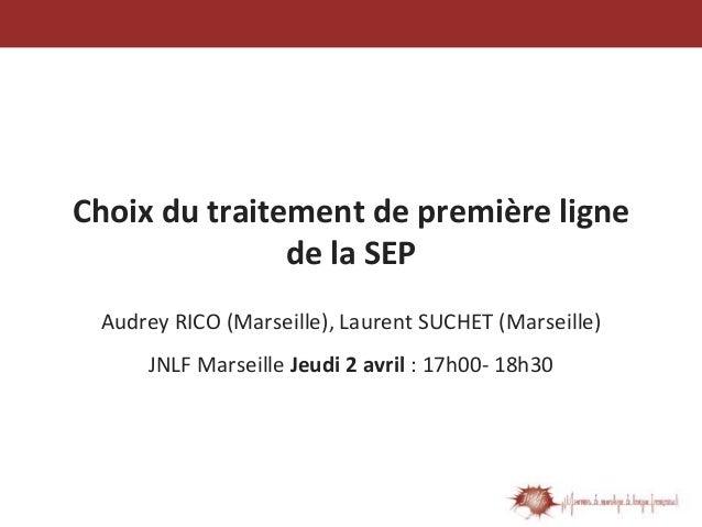 Choix du traitement de première ligne de la SEP Audrey RICO (Marseille), Laurent SUCHET (Marseille) JNLF Marseille Jeudi 2...