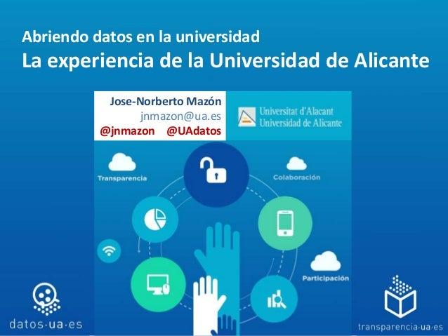 Abriendo datos en la universidad La experiencia de la Universidad de Alicante Jose-Norberto Mazón jnmazon@ua.es @jnmazon @...