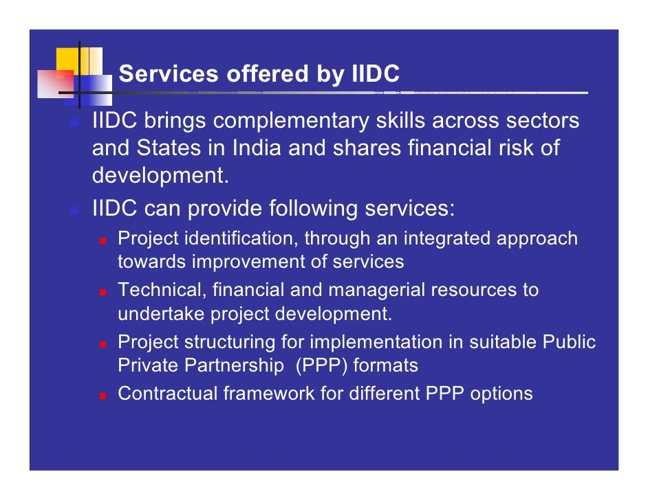 Services offered by IIDC IIDC brings complementary skills across sectors and States in India and shares financial risk of ...