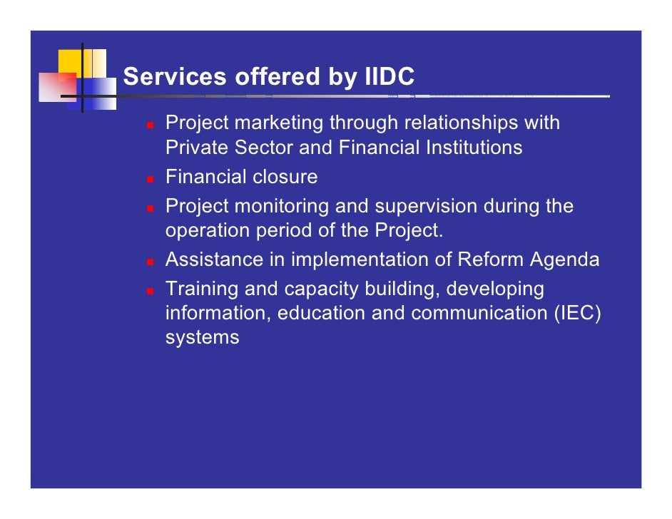 Services offered by IIDC    Project marketing through relationships with    Private Sector and Financial Institutions    F...