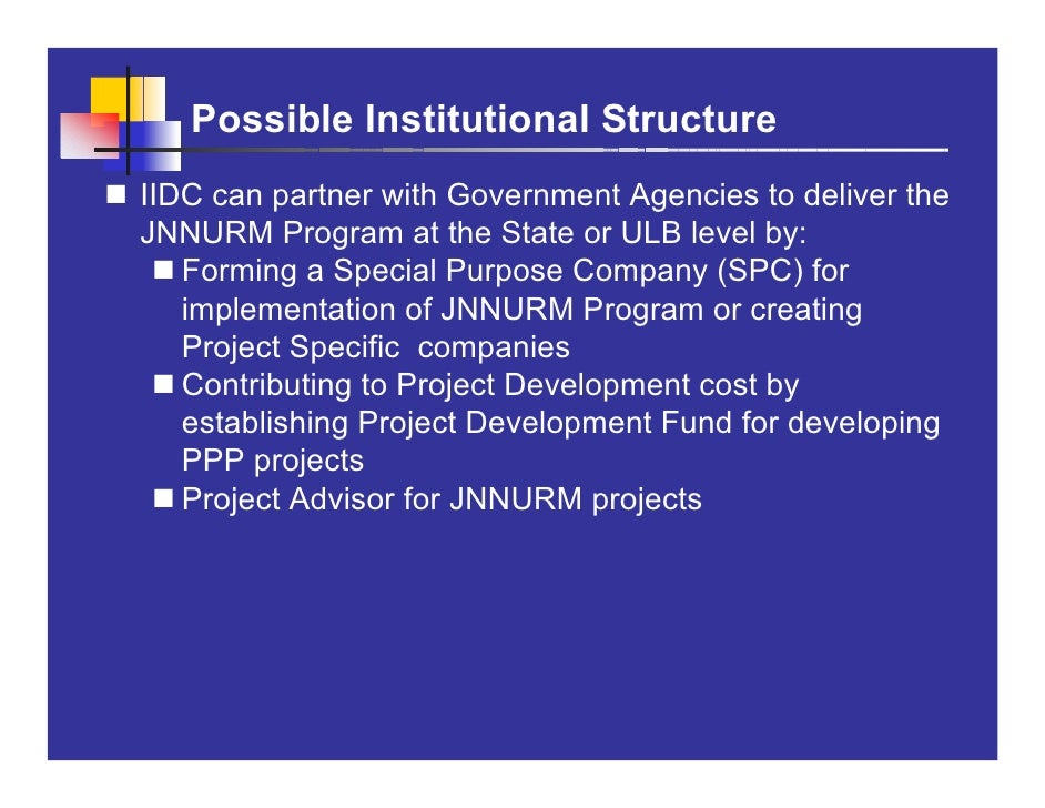 Possible Institutional Structure IIDC can partner with Government Agencies to deliver the JNNURM Program at the State or U...