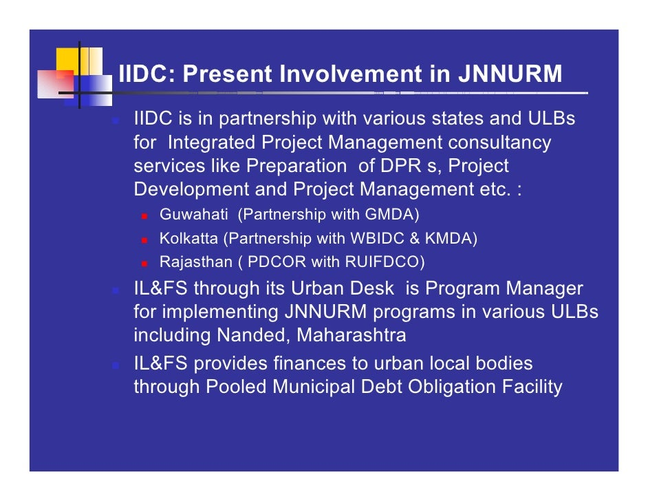 IIDC: Present Involvement in JNNURM  IIDC is in partnership with various states and ULBs  for Integrated Project Managemen...