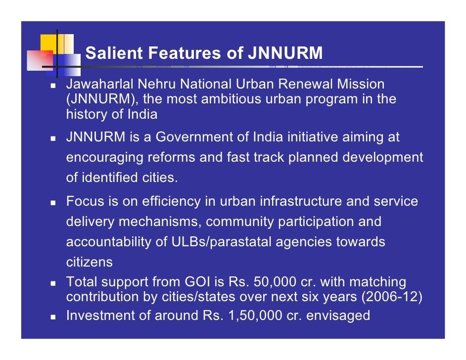 Salient Features of JNNURM Jawaharlal Nehru National Urban Renewal Mission (JNNURM), the most ambitious urban program in t...