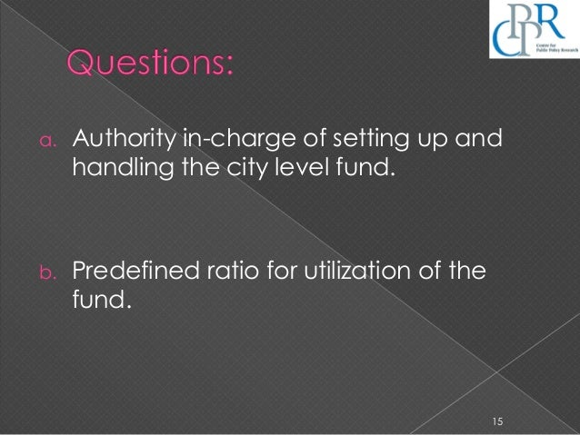 a. Authority in-charge of setting up and handling the city level fund. b. Predefined ratio for utilization of the fund. 15