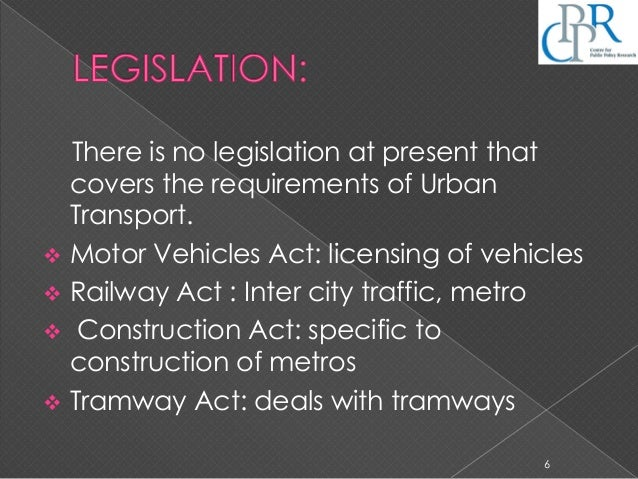 There is no legislation at present that covers the requirements of Urban Transport.  Motor Vehicles Act: licensing of veh...