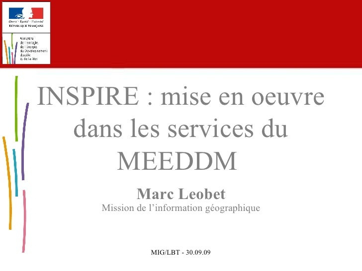 Marc Leobet Mission de l'information géographique INSPIRE :  mise en oeuvre dans les services du MEEDDM