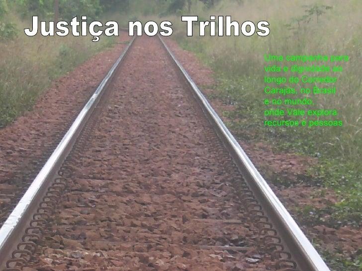 Justiça nos Trilhos Uma campanha para vida e dignidade ao longo do Corredor Carajás, no Brasil  e no mundo,  onde Vale exp...
