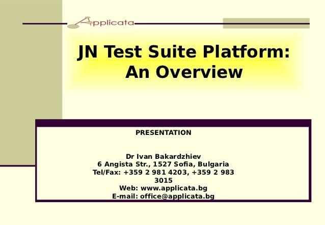 JN Test Suite Platform:     An Overview            PRESENTATION          Dr Ivan Bakardzhiev  6 Angista Str., 1527 Sofia, ...