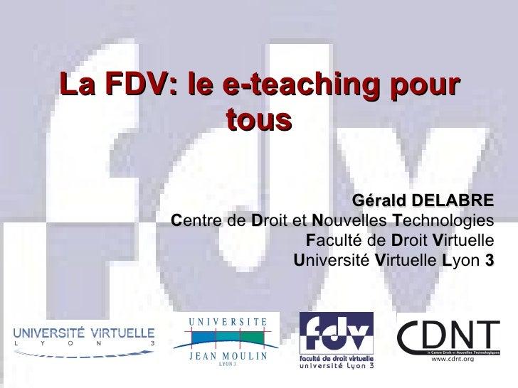 La FDV: le e-teaching pour tous Gérald DELABRE C entre de  D roit et  N ouvelles  T echnologies F aculté de  D roit  V irt...