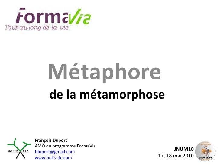 Métaphore  de la métamorphose JNUM10 17, 18 mai 2010 François Duport AMO du programme FormaVia [email_address] www.holis-t...