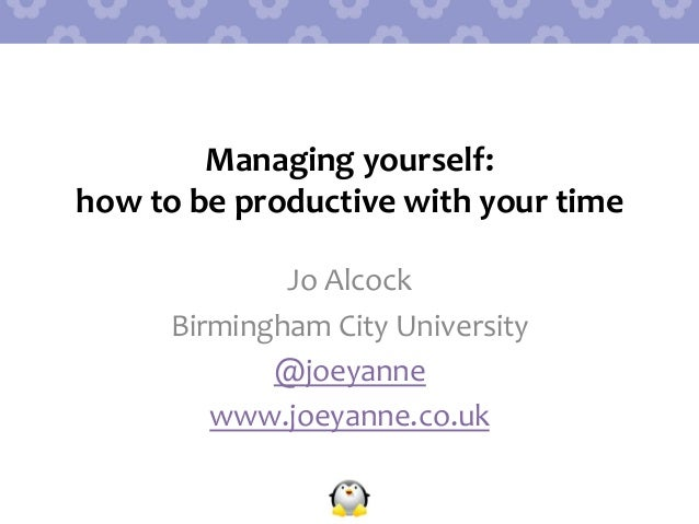 Managing  yourself:     how  to  be  productive  with  your  time   Jo  Alcock   Birmingham  Cit...