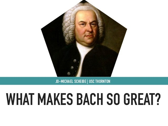 WHAT MAKES BACH SO GREAT? JO-MICHAEL SCHEIBE | USC THORNTON