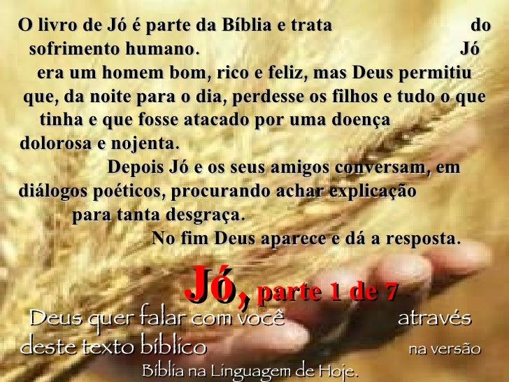 O livro de Jó é parte da Bíblia e trata  do sofrimento humano.  Jó era um homem bom, rico e feliz, mas Deus permitiu que, ...