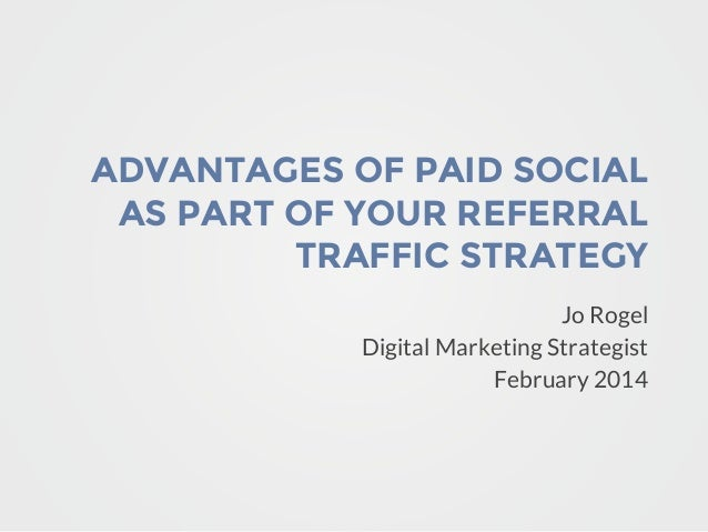 ADVANTAGES OF PAID SOCIAL AS PART OF YOUR REFERRAL TRAFFIC STRATEGY Jo Rogel Digital Marketing Strategist February 2014