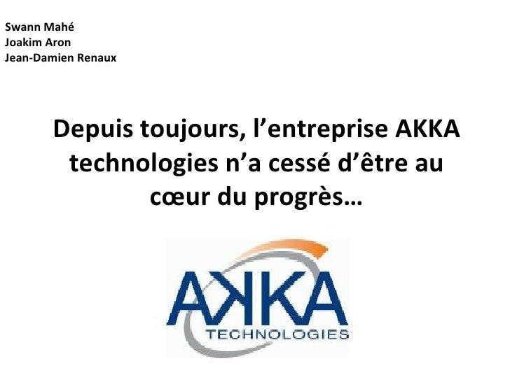 Depuis toujours, l'entreprise AKKA technologies n'a cessé d'être au cœur du progrès… Swann Mahé Joakim Aron  Jean-Damien R...