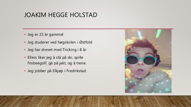 JOAKIM HEGGE HOLSTAD • Jeg er 23 år gammel • Jeg studerer ved høgskolen i Østfold • Jeg har drevet med Tricking i 8 år • E...