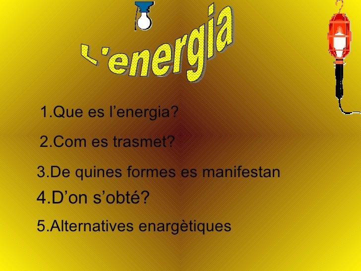L'energia 1.Que es l'energia? 2.Com es trasmet? 3.De quines formes es manifestan 4.D'on s'obté? 5.Alternatives enargètiques