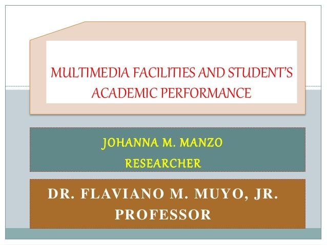 MULTIMEDIA FACILITIES AND STUDENT'S  ACADEMIC PERFORMANCE  JOHANNA M. MANZO  RESEARCHER  DR. FLAVIANO M. MUYO, JR.  PROFES...