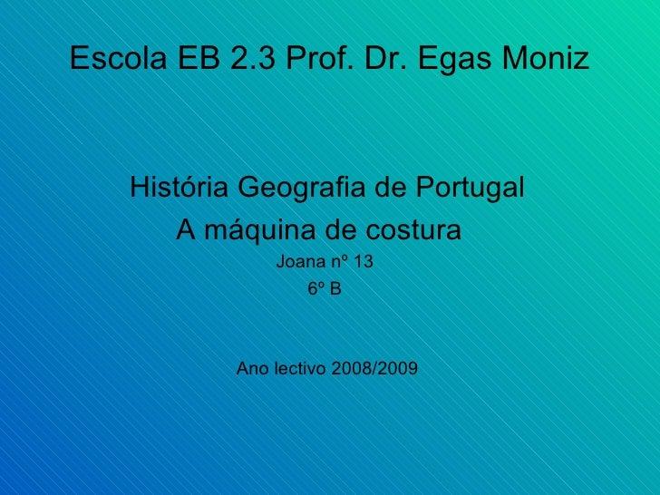 Escola EB 2.3 Prof. Dr. Egas Moniz   História Geografia de Portugal A máquina de costura  Joana nº 13  6º B  Ano lectivo 2...