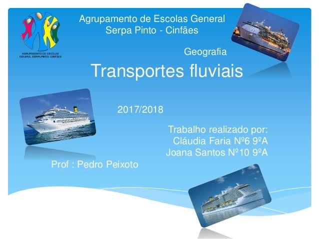 Transportes fluviais Trabalho realizado por: Cláudia Faria Nº6 9ºA Joana Santos Nº10 9ºA Prof : Pedro Peixoto 2017/2018 Ge...