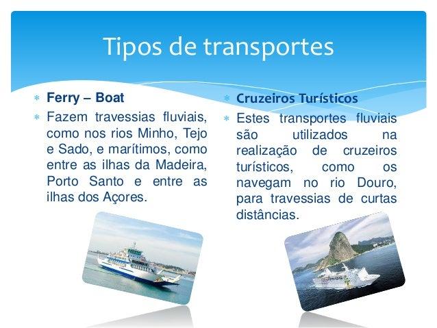 Tipos de transportes  Ferry – Boat  Fazem travessias fluviais, como nos rios Minho, Tejo e Sado, e marítimos, como entre...