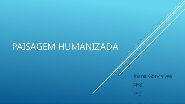 PAISAGEM HUMANIZADA Joana Gonçalves Nº8 7ºE