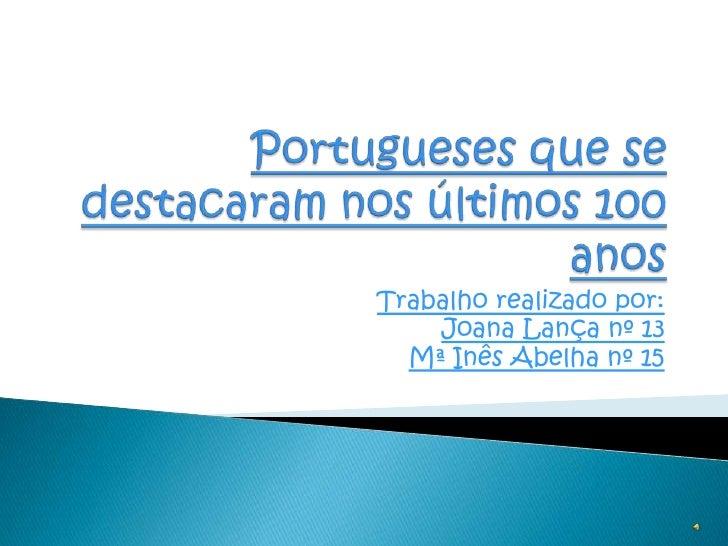 Portugueses que se destacaram nos últimos 100 anos <br />Trabalho realizado por:<br />Joana Lança nº 13 <br />Mª Inês Abel...