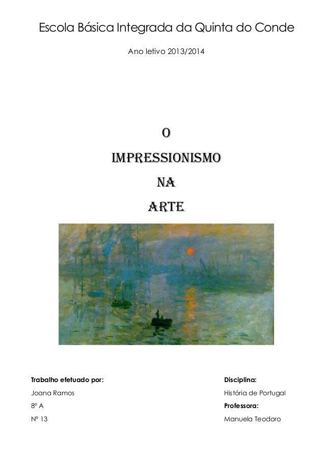 Escola Básica Integrada da Quinta do Conde Ano letivo 2013/2014 O Impressionismo na Arte Trabalho efetuado por: Disciplina...
