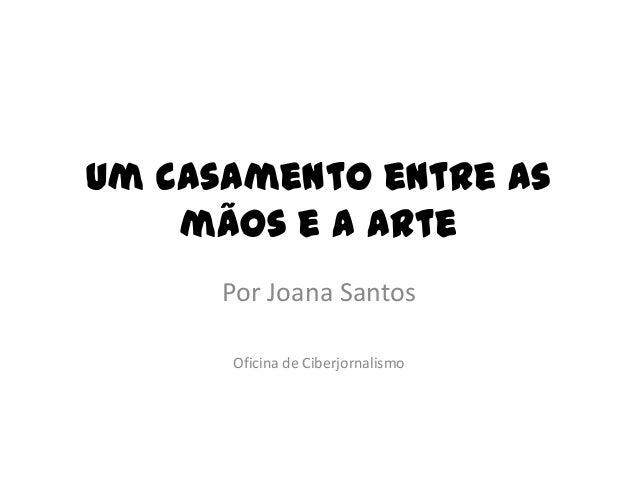 Um casamento entre as mãos e a arte Por Joana Santos Oficina de Ciberjornalismo