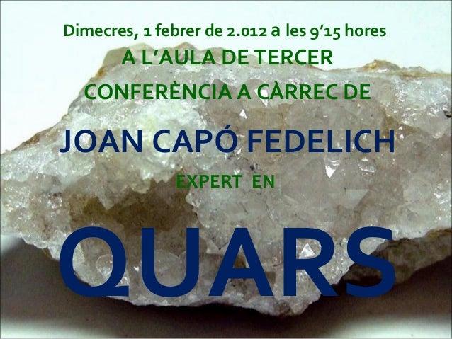 Dimecres, 1 febrer de 2.012 a les 9'15 hores A L'AULA DE TERCER CONFERÈNCIA A CÀRREC DE JOAN CAPÓ FEDELICH EXPERT EN QUARS