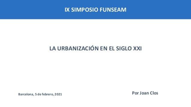 IX SIMPOSIO FUNSEAM LA URBANIZACIÓN EN EL SIGLO XXI Por Joan Clos Barcelona, 5 de febrero, 2021