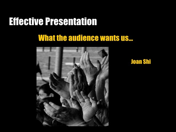 Effective Presentation What the audience wants us… Joan Shi
