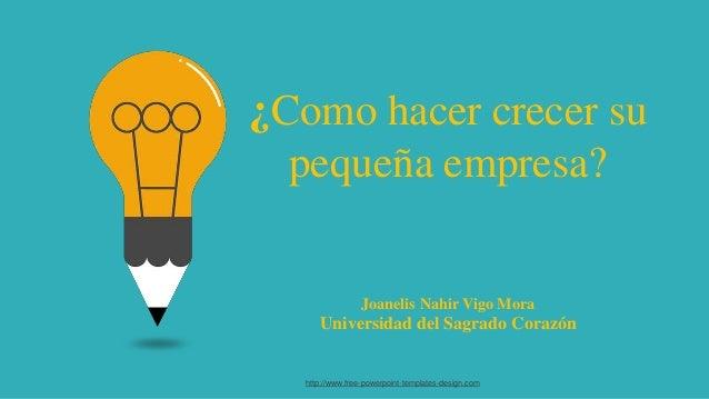 ¿Como hacer crecer su pequeña empresa? Joanelis Nahir Vigo Mora Universidad del Sagrado Corazón http://www.free-powerpoint...