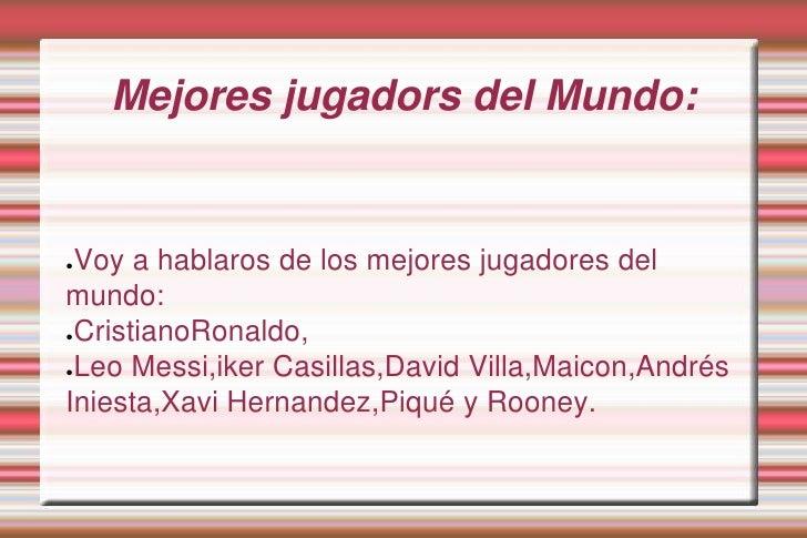 Mejores jugadors del Mundo:<br />Voy a hablaros de los mejores jugadores del mundo:  <br />CristianoRonaldo,<br />Leo Mess...