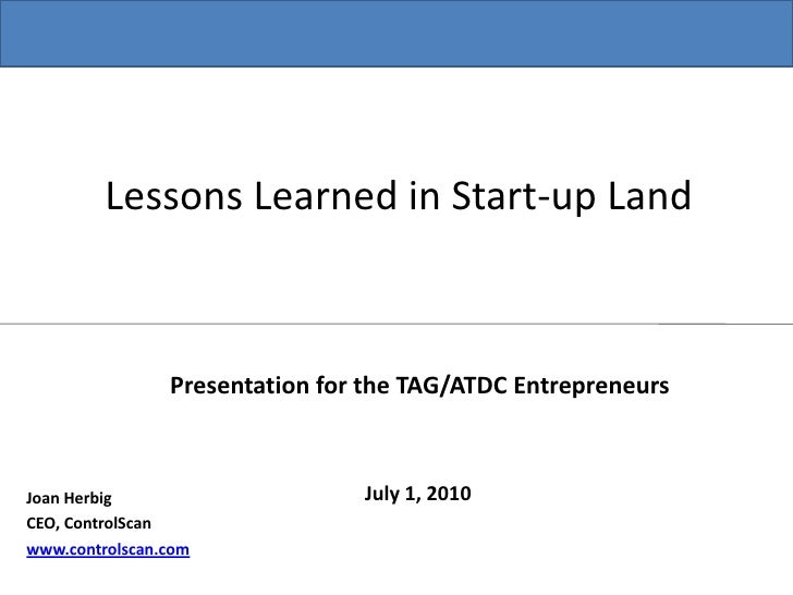 Lessons Learned in Start-up Land<br />Presentation for the TAG/ATDC Entrepreneurs<br />July 1, 2010<br />Joan Herbig<br />...