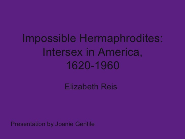 Impossible Hermaphrodites: Intersex in America, 1620-1960 Elizabeth Reis Presentation by Joanie Gentile