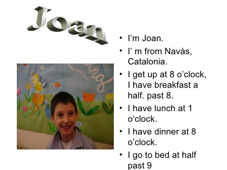 <ul><li>I'm Joan. </li></ul><ul><li>I' m from Navàs, Catalonia. </li></ul><ul><li>I get up at 8 o'clock, I have breakfast ...