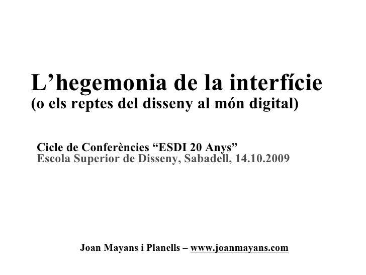 L'hegemonia de la interfície (o els reptes del disseny al món digital) Joan Mayans i Planells –  www.joanmayans.com Cicle ...