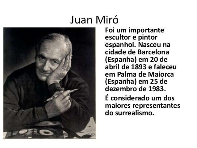 Juan Miró  Foi um importante escultor e pintor espanhol. Nasceu na cidade de Barcelona (Espanha) em 20 de abril de 1893 e ...