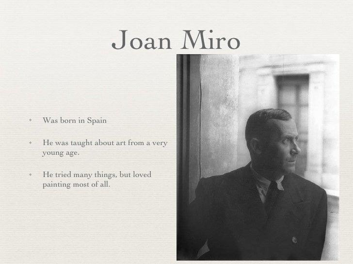 Joan Miro <ul><li>Was born in Spain </li></ul><ul><li>He was taught about art from a very young age.  </li></ul><ul><li>He...