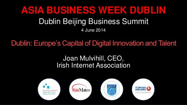 ASIA BUSINESS WEEK DUBLIN Dublin Beijing Business Summit 4 June 2014 Dublin: Europe's Capital of Digital Innovation and Ta...
