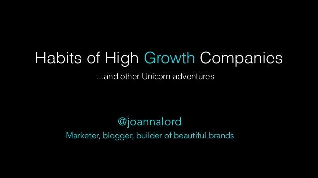 Habits of High Growth Companies …and other Unicorn adventures @joannalord Marketer, blogger, builder of beautiful brands
