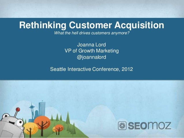 Rethinking Customer Acquisition       What the hell drives customers anymore?                 Joanna Lord            VP of...