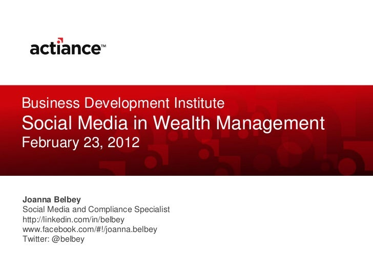 Business Development InstituteSocial Media in Wealth ManagementFebruary 23, 2012Joanna BelbeySocial Media and Compliance S...